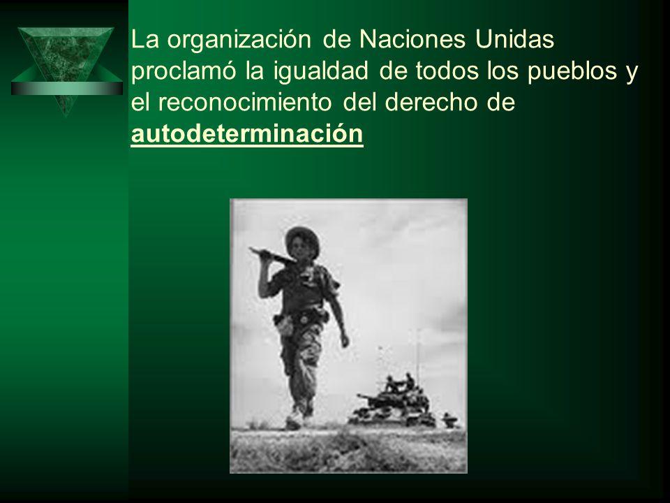 La organización de Naciones Unidas proclamó la igualdad de todos los pueblos y el reconocimiento del derecho de autodeterminación