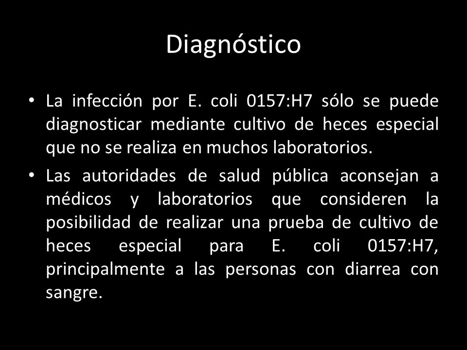 Diagnóstico La infección por E. coli 0157:H7 sólo se puede diagnosticar mediante cultivo de heces especial que no se realiza en muchos laboratorios.