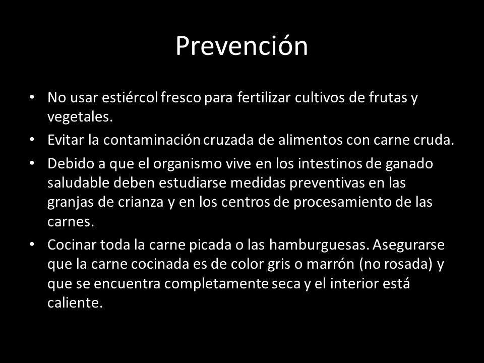 Prevención No usar estiércol fresco para fertilizar cultivos de frutas y vegetales. Evitar la contaminación cruzada de alimentos con carne cruda.