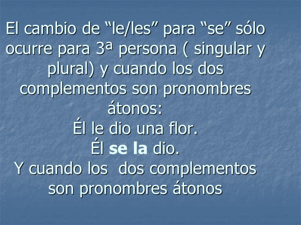 El cambio de le/les para se sólo ocurre para 3ª persona ( singular y plural) y cuando los dos complementos son pronombres átonos: Él le dio una flor.