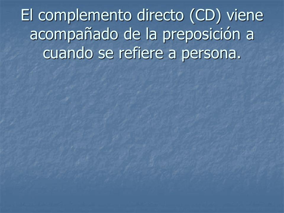 El complemento directo (CD) viene acompañado de la preposición a cuando se refiere a persona.