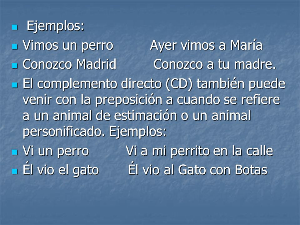Ejemplos: Vimos un perro Ayer vimos a María. Conozco Madrid Conozco a tu madre.