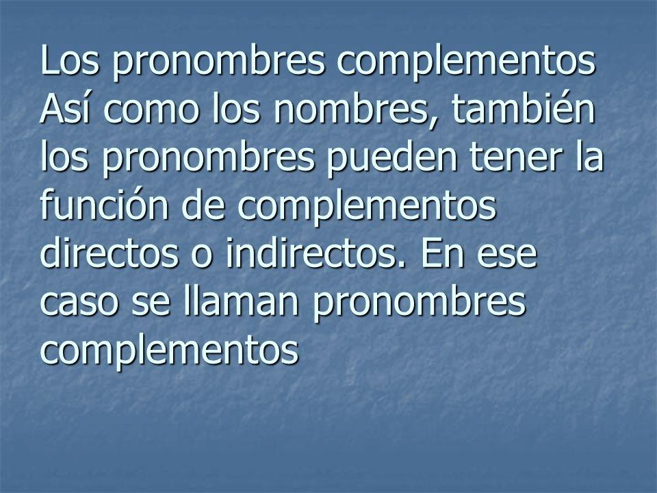 Los pronombres complementos Así como los nombres, también los pronombres pueden tener la función de complementos directos o indirectos.