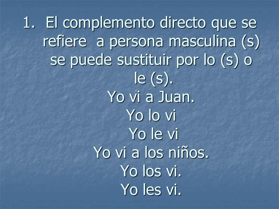 El complemento directo que se refiere a persona masculina (s) se puede sustituir por lo (s) o le (s).