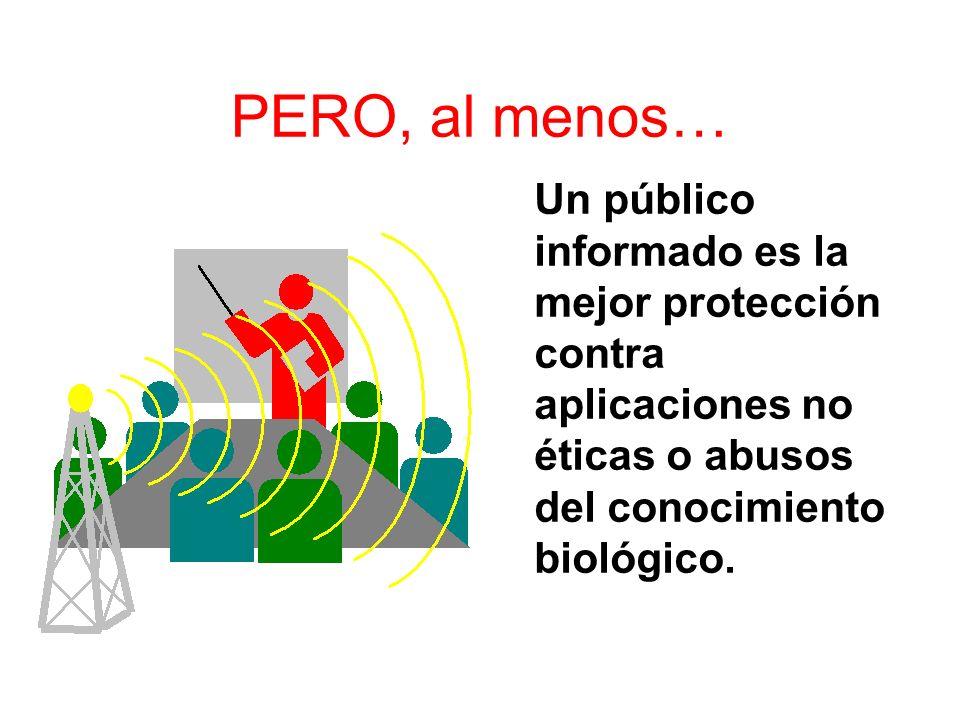 PERO, al menos… Un público informado es la mejor protección contra aplicaciones no éticas o abusos del conocimiento biológico.