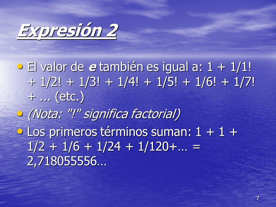Expresión 2 El valor de e también es igual a: 1 + 1/1! + 1/2! + 1/3! + 1/4! + 1/5! + 1/6! + 1/7! + ... (etc.)