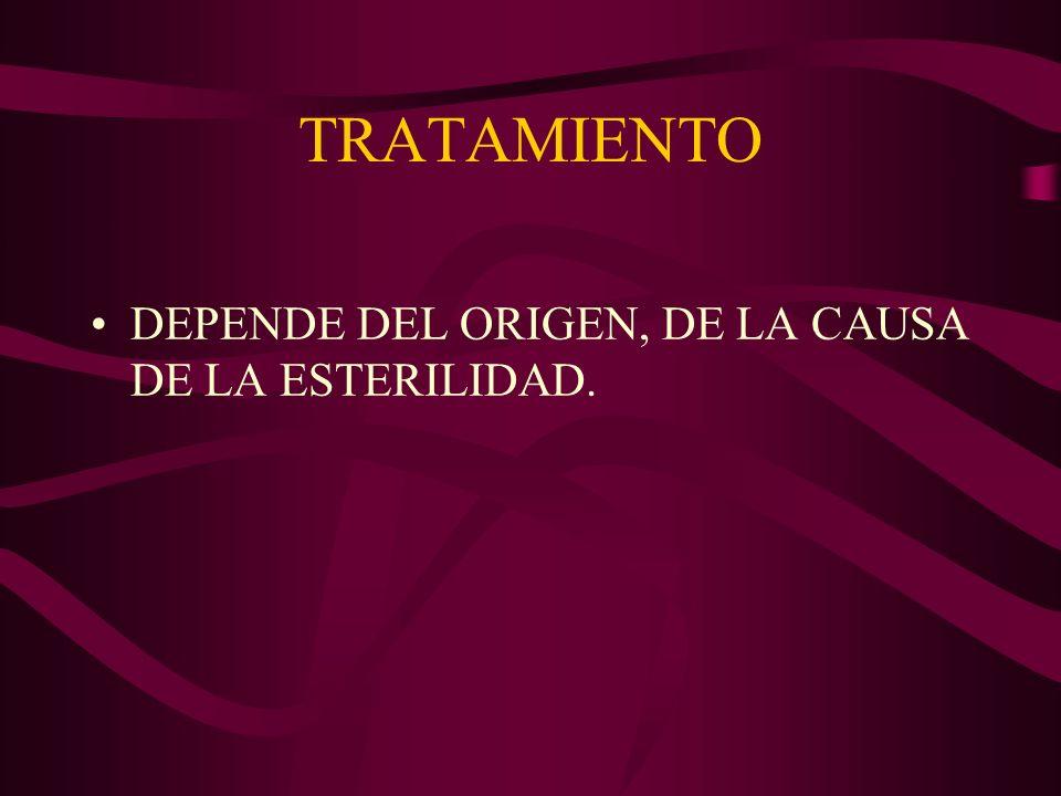 TRATAMIENTO DEPENDE DEL ORIGEN, DE LA CAUSA DE LA ESTERILIDAD.