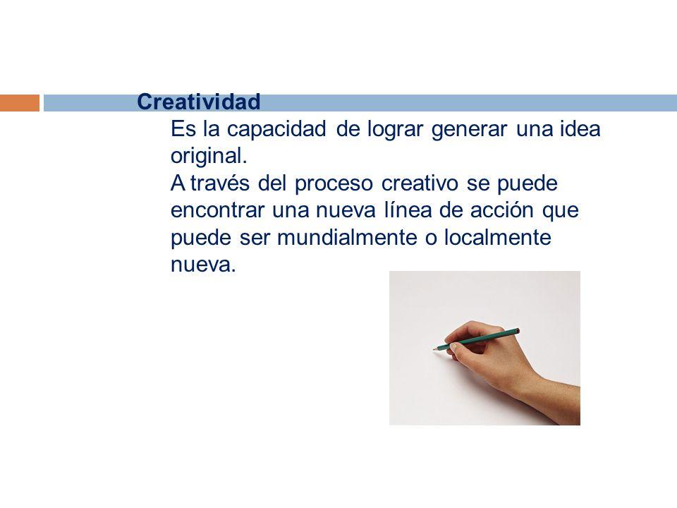 Creatividad Es la capacidad de lograr generar una idea original.