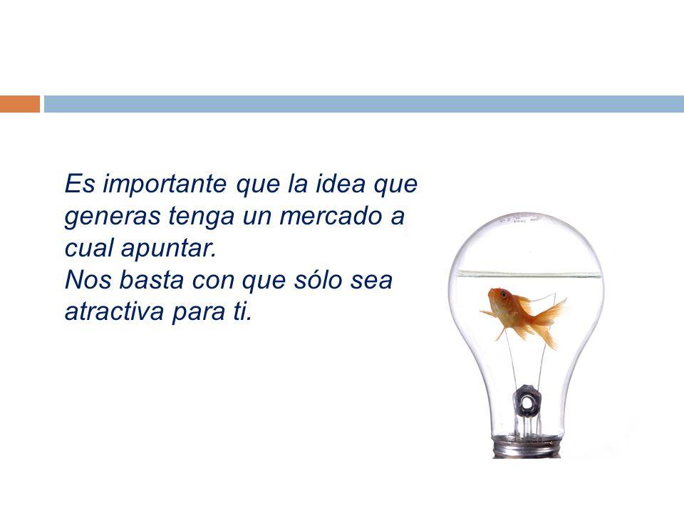 Es importante que la idea que generas tenga un mercado al cual apuntar.