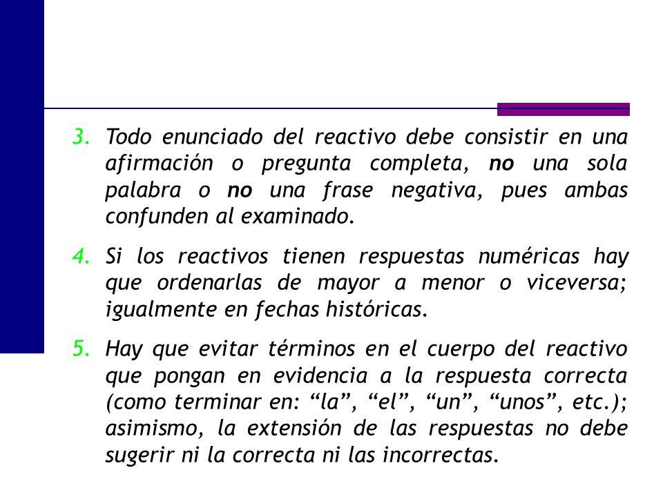 Todo enunciado del reactivo debe consistir en una afirmación o pregunta completa, no una sola palabra o no una frase negativa, pues ambas confunden al examinado.