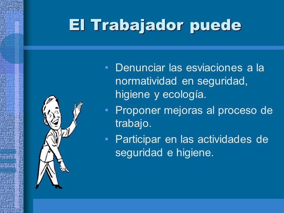 El Trabajador puedeDenunciar las esviaciones a la normatividad en seguridad, higiene y ecología. Proponer mejoras al proceso de trabajo.