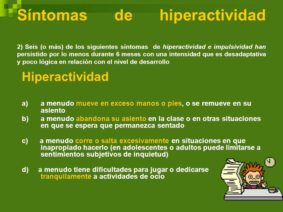 Síntomas de hiperactividad 2) Seis (o más) de los siguientes síntomas de hiperactividad e impulsividad han persistido por lo menos durante 6 meses con una intensidad que es desadaptativa y poco lógica en relación con el nivel de desarrollo
