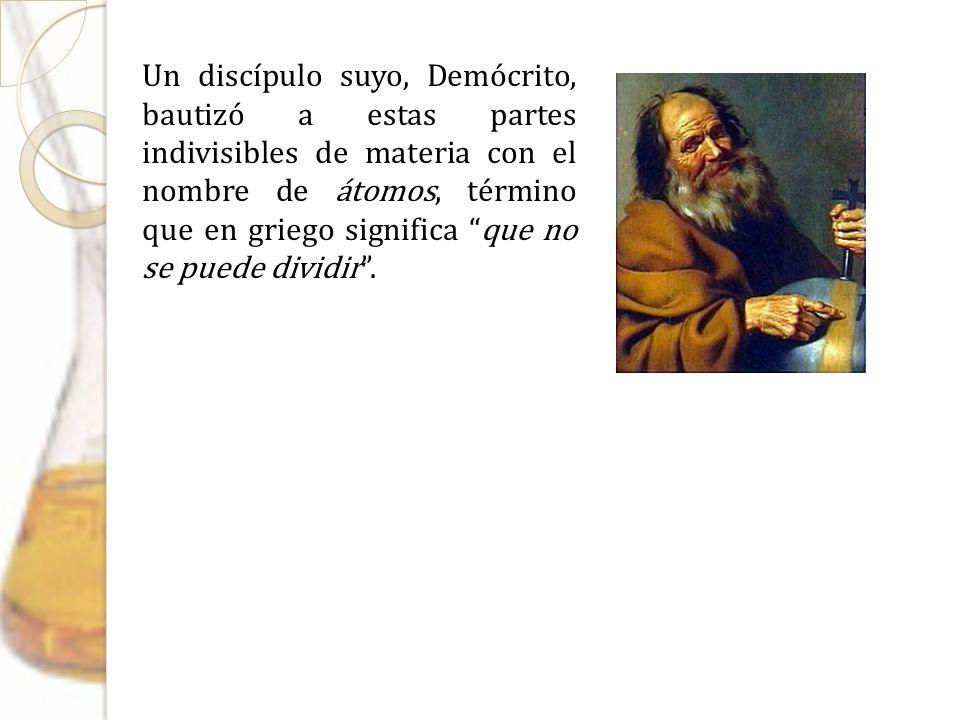 Un discípulo suyo, Demócrito, bautizó a estas partes indivisibles de materia con el nombre de átomos, término que en griego significa que no se puede dividir .