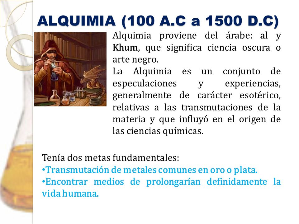 ALQUIMIA (100 A.C a 1500 D.C) Alquimia proviene del árabe: al y Khum, que significa ciencia oscura o arte negro.