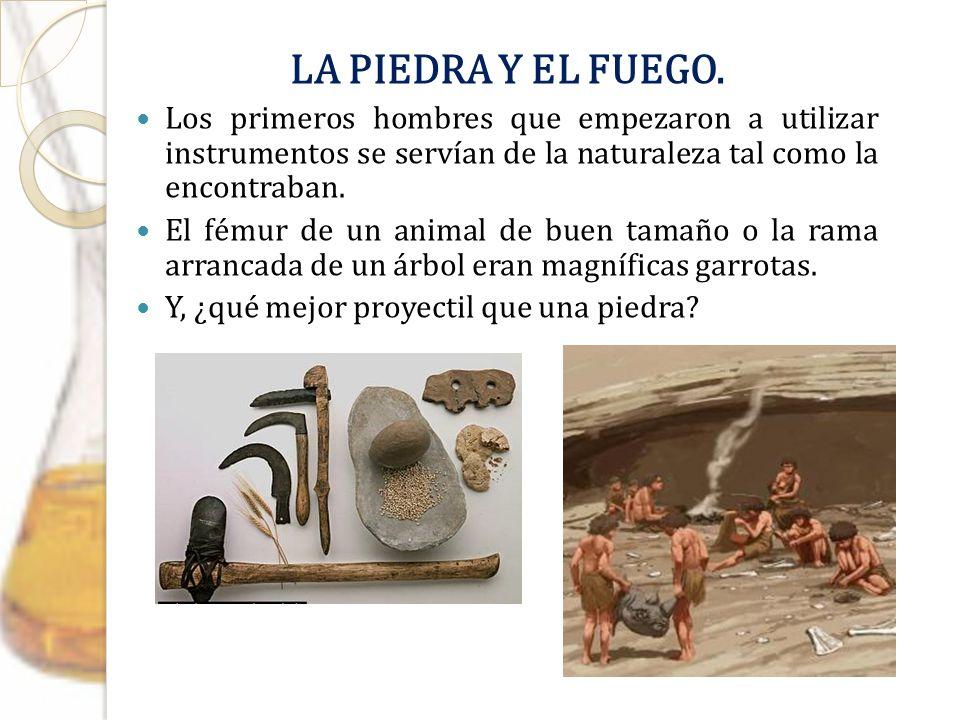 LA PIEDRA Y EL FUEGO. Los primeros hombres que empezaron a utilizar instrumentos se servían de la naturaleza tal como la encontraban.