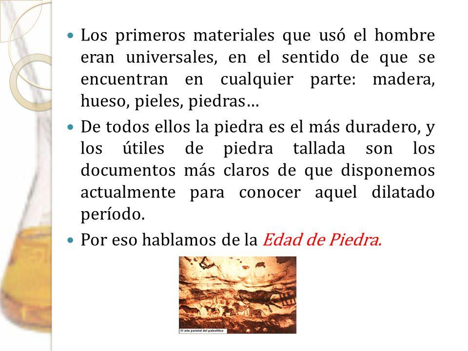 Los primeros materiales que usó el hombre eran universales, en el sentido de que se encuentran en cualquier parte: madera, hueso, pieles, piedras…
