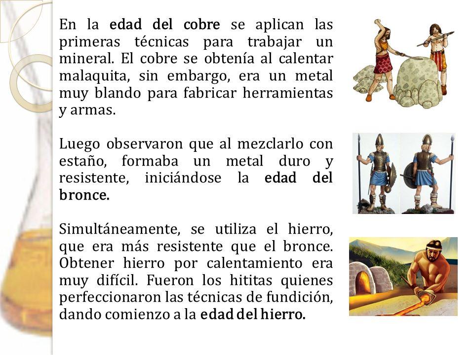 En la edad del cobre se aplican las primeras técnicas para trabajar un mineral. El cobre se obtenía al calentar malaquita, sin embargo, era un metal muy blando para fabricar herramientas y armas.