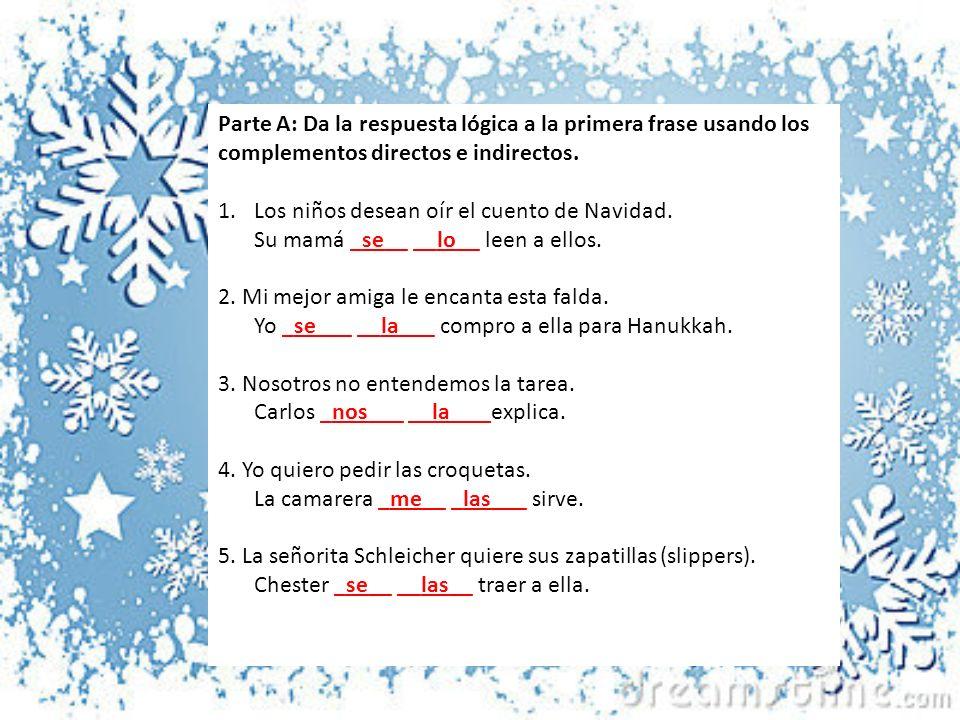 Parte A: Da la respuesta lógica a la primera frase usando los complementos directos e indirectos.