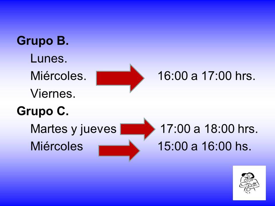 Grupo B. Lunes. Miércoles. 16:00 a 17:00 hrs. Viernes. Grupo C. Martes y jueves 17:00 a 18:00 hrs.