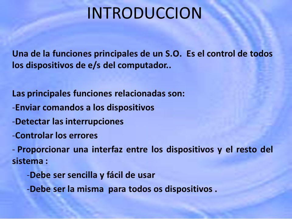 INTRODUCCION Una de la funciones principales de un S.O. Es el control de todos los dispositivos de e/s del computador..