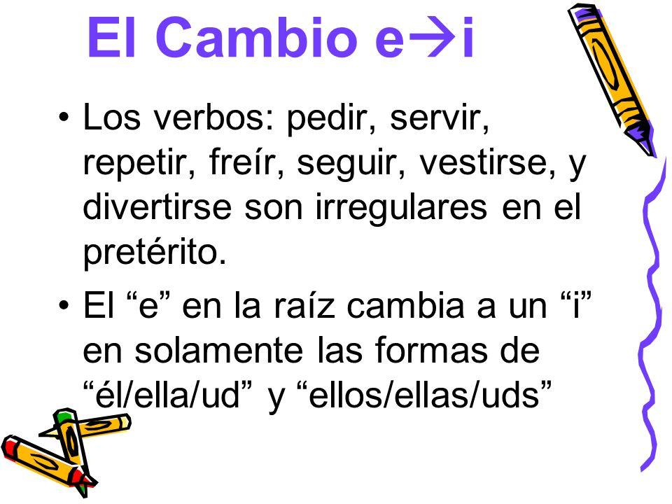 El Cambio ei Los verbos: pedir, servir, repetir, freír, seguir, vestirse, y divertirse son irregulares en el pretérito.