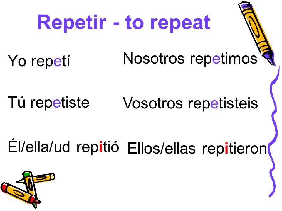 Repetir - to repeat Nosotros repetimos Yo repetí Vosotros repetisteis