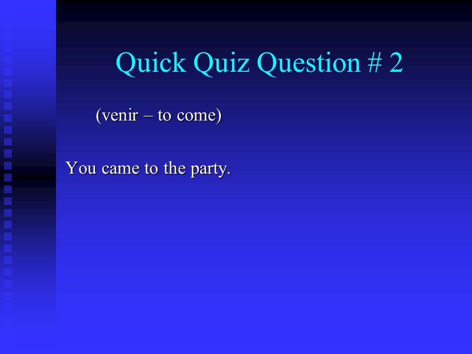 Quick Quiz Question # 2 (venir – to come) You came to the party.