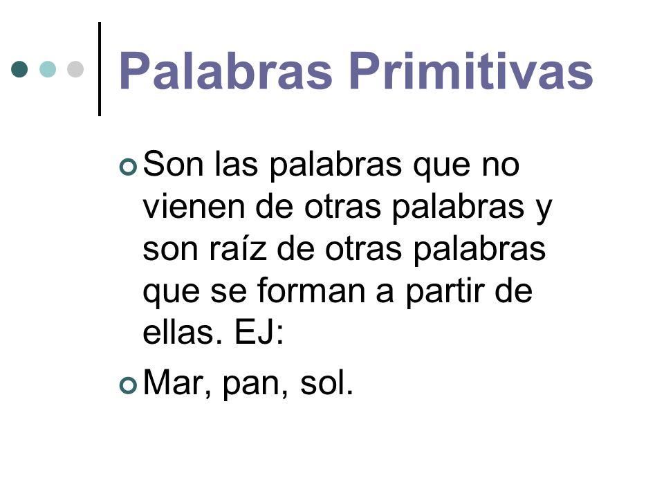Palabras Primitivas Son las palabras que no vienen de otras palabras y son raíz de otras palabras que se forman a partir de ellas. EJ:
