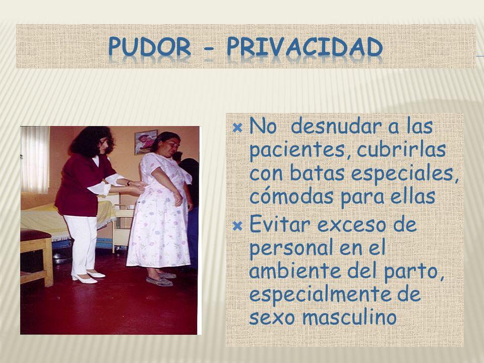 PUDOR - PRIVACIDAD No desnudar a las pacientes, cubrirlas con batas especiales, cómodas para ellas.