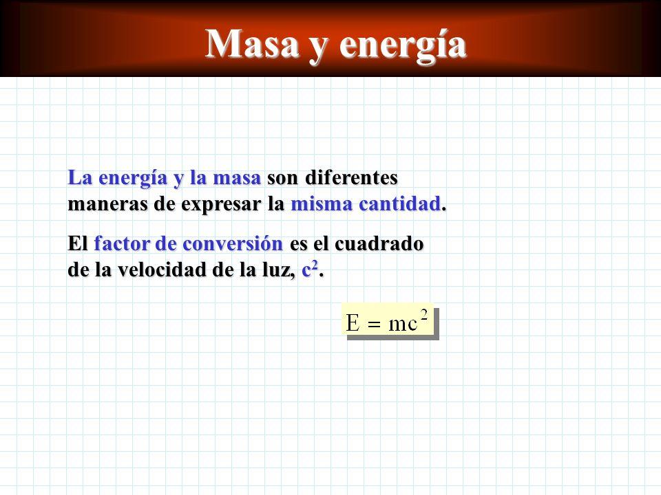 Masa y energía La energía y la masa son diferentes maneras de expresar la misma cantidad.