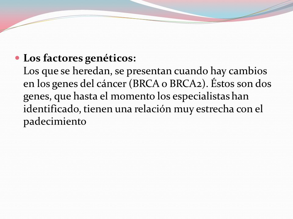 Los factores genéticos: Los que se heredan, se presentan cuando hay cambios en los genes del cáncer (BRCA o BRCA2).