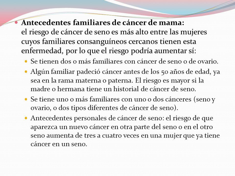 Antecedentes familiares de cáncer de mama: el riesgo de cáncer de seno es más alto entre las mujeres cuyos familiares consanguíneos cercanos tienen esta enfermedad, por lo que el riesgo podría aumentar sí: