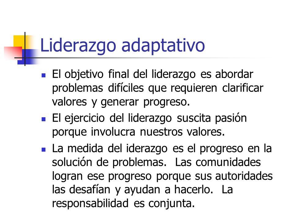 Liderazgo adaptativo El objetivo final del liderazgo es abordar problemas difíciles que requieren clarificar valores y generar progreso.