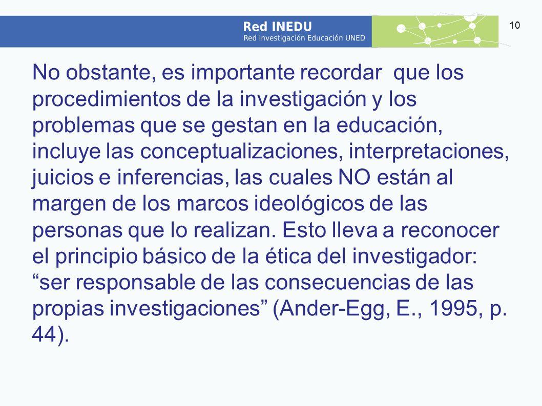 No obstante, es importante recordar que los procedimientos de la investigación y los problemas que se gestan en la educación, incluye las conceptualizaciones, interpretaciones, juicios e inferencias, las cuales NO están al margen de los marcos ideológicos de las personas que lo realizan.