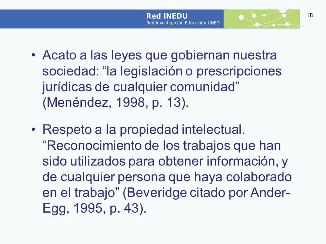 Acato a las leyes que gobiernan nuestra sociedad: la legislación o prescripciones jurídicas de cualquier comunidad (Menéndez, 1998, p. 13).