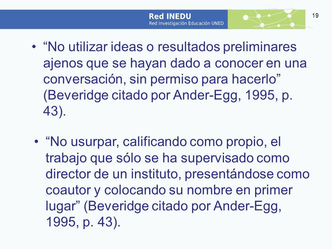 No utilizar ideas o resultados preliminares ajenos que se hayan dado a conocer en una conversación, sin permiso para hacerlo (Beveridge citado por Ander-Egg, 1995, p. 43).