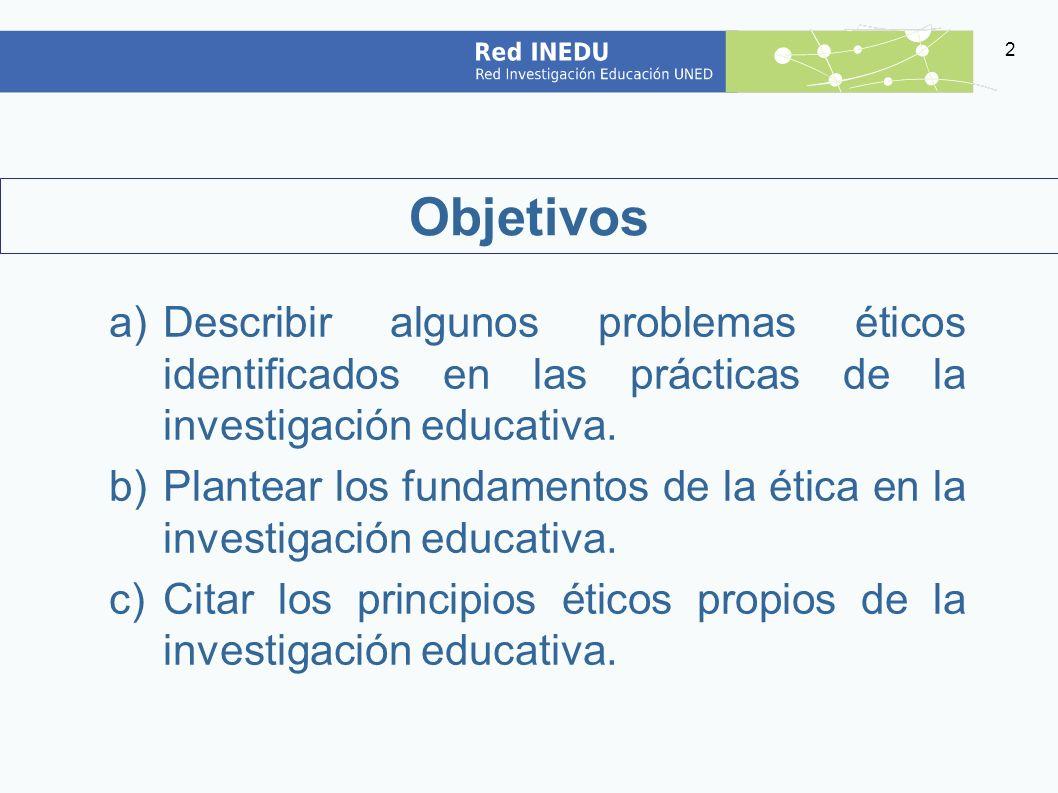 Objetivos Describir algunos problemas éticos identificados en las prácticas de la investigación educativa.