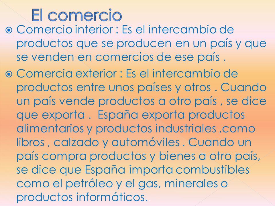 El comercio Comercio interior : Es el intercambio de productos que se producen en un país y que se venden en comercios de ese país .