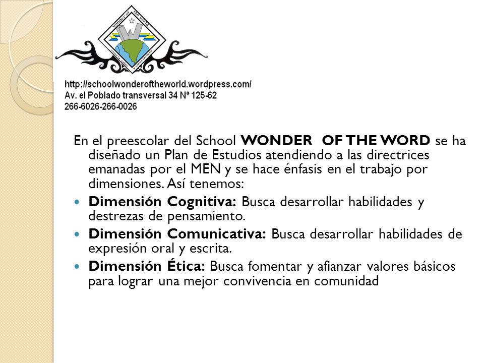 En el preescolar del School WONDER OF THE WORD se ha diseñado un Plan de Estudios atendiendo a las directrices emanadas por el MEN y se hace énfasis en el trabajo por dimensiones. Así tenemos: