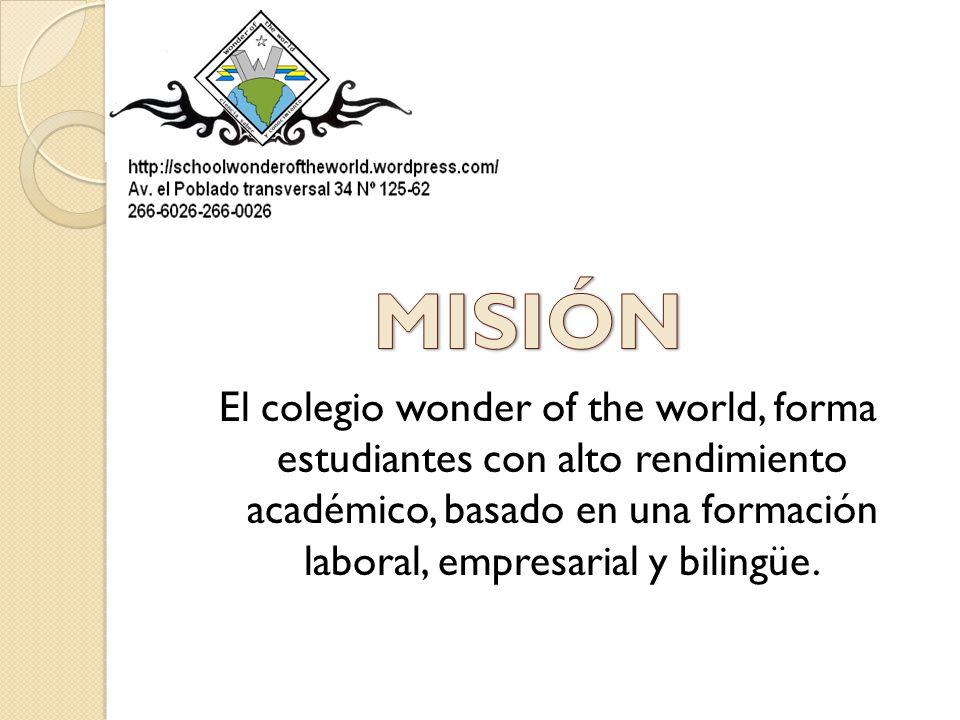 MISIÓN El colegio wonder of the world, forma estudiantes con alto rendimiento académico, basado en una formación laboral, empresarial y bilingüe.