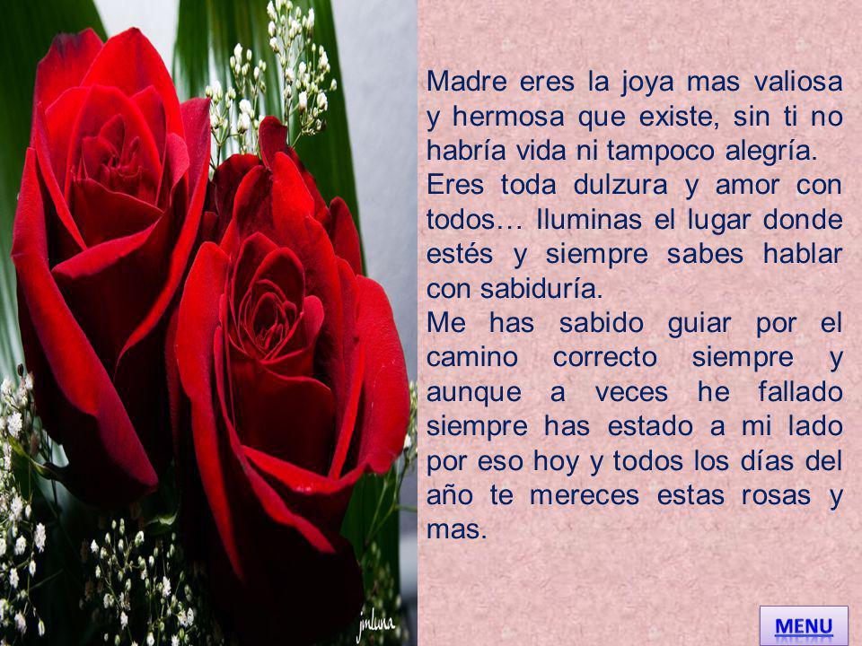 Madre eres la joya mas valiosa y hermosa que existe, sin ti no habría vida ni tampoco alegría.