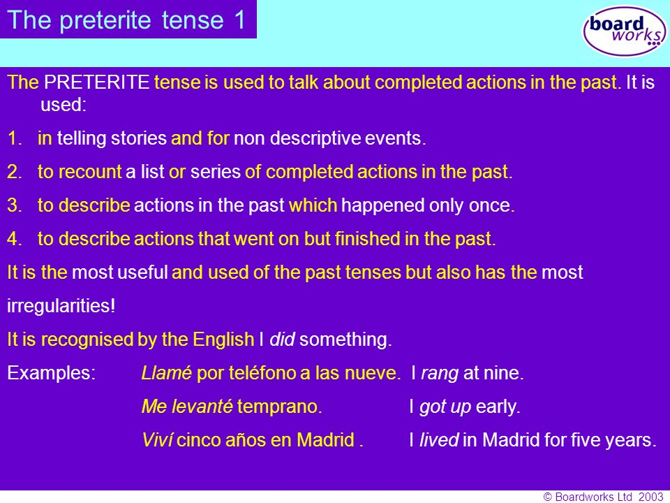 The preterite tense 1 The PRETERITE tense is used to talk about completed actions in the past. It is used: