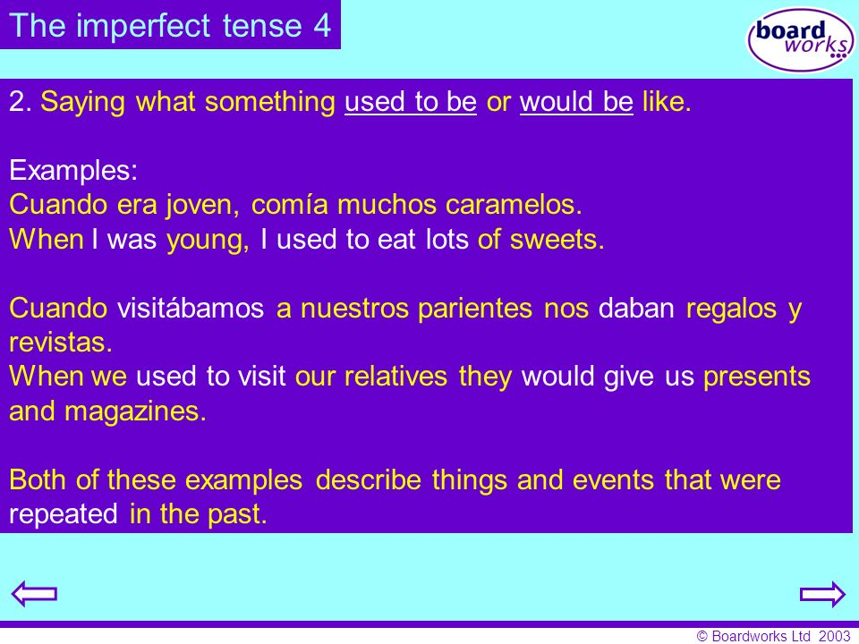 The imperfect tense 4 2. Saying what something used to be or would be like. Examples: Cuando era joven, comía muchos caramelos.