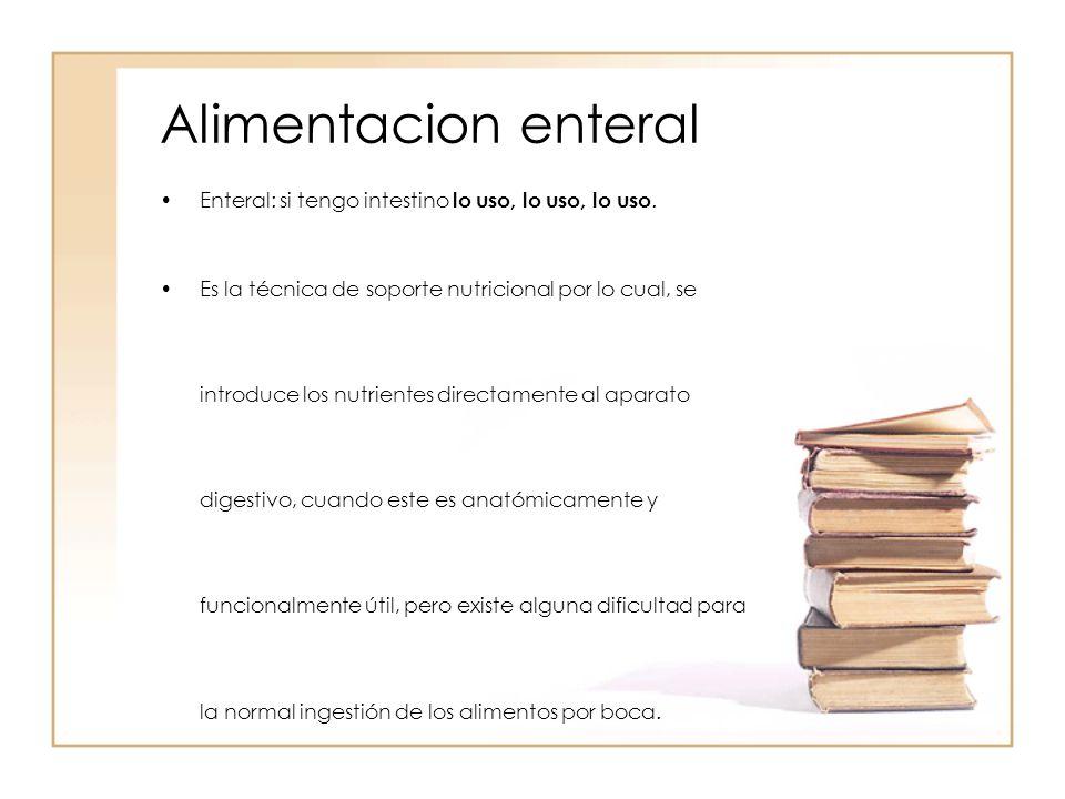 Alimentacion enteral Enteral: si tengo intestino lo uso, lo uso, lo uso.