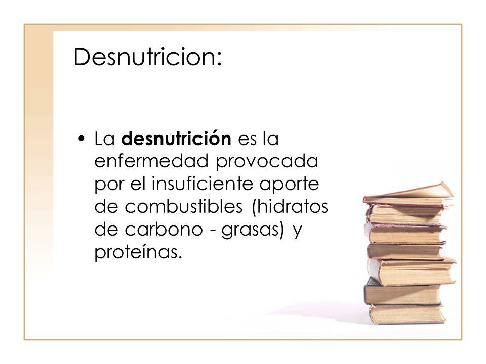 Desnutricion: La desnutrición es la enfermedad provocada por el insuficiente aporte de combustibles (hidratos de carbono - grasas) y proteínas.