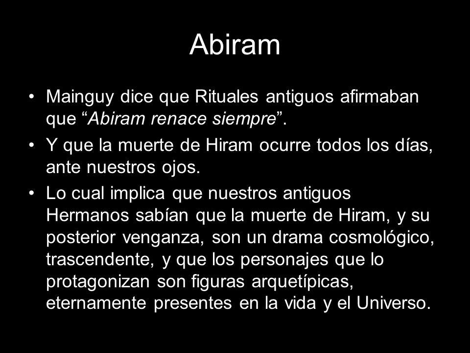Abiram Mainguy dice que Rituales antiguos afirmaban que Abiram renace siempre . Y que la muerte de Hiram ocurre todos los días, ante nuestros ojos.