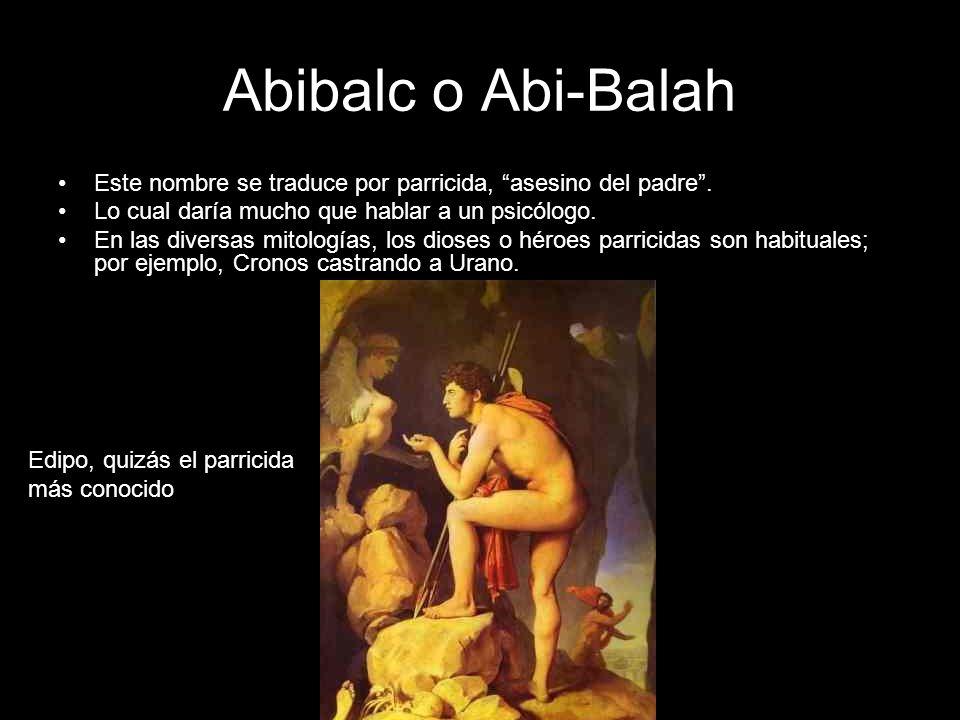 Abibalc o Abi-Balah Este nombre se traduce por parricida, asesino del padre . Lo cual daría mucho que hablar a un psicólogo.