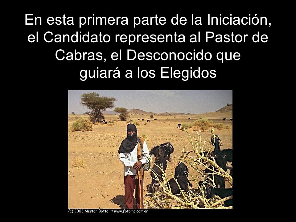 En esta primera parte de la Iniciación, el Candidato representa al Pastor de Cabras, el Desconocido que guiará a los Elegidos