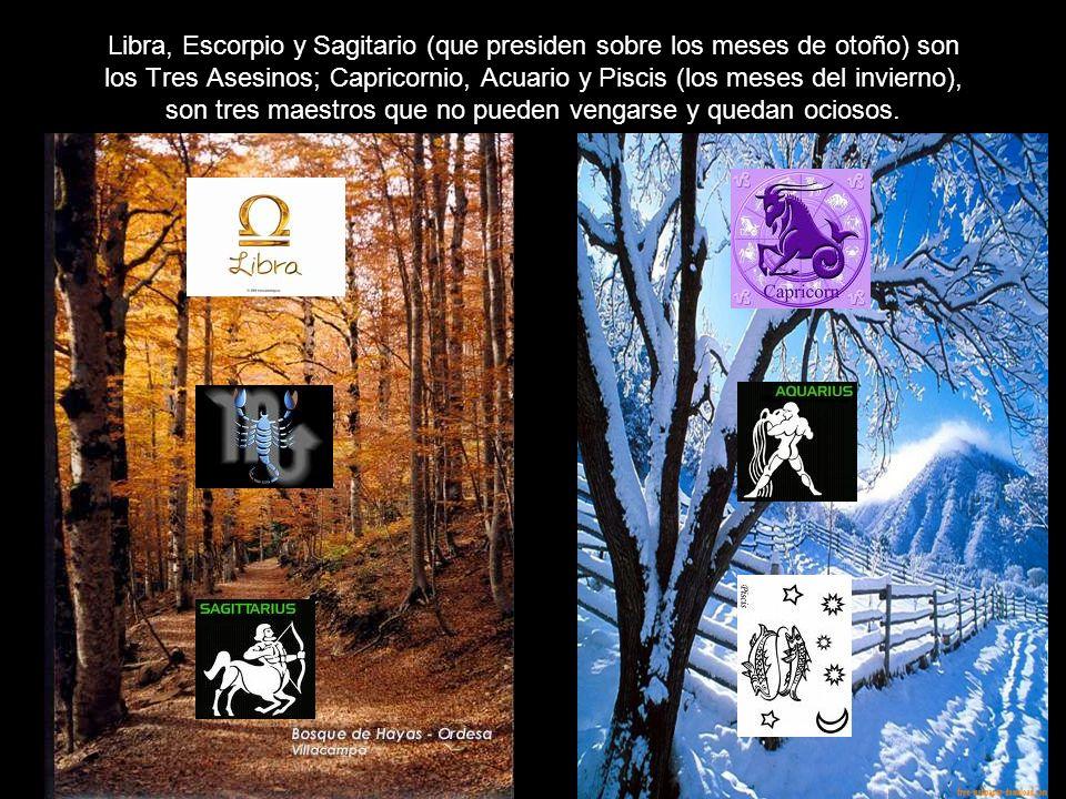 Libra, Escorpio y Sagitario (que presiden sobre los meses de otoño) son los Tres Asesinos; Capricornio, Acuario y Piscis (los meses del invierno), son tres maestros que no pueden vengarse y quedan ociosos.