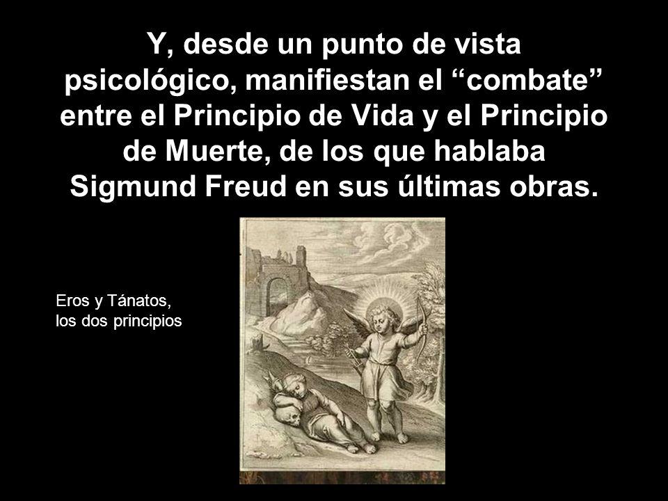Y, desde un punto de vista psicológico, manifiestan el combate entre el Principio de Vida y el Principio de Muerte, de los que hablaba Sigmund Freud en sus últimas obras.